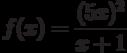 $f(x)=\dfrac{(5x)^2}{x+1}$