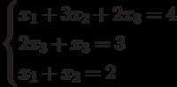 $$ \begin{cases}x_1+3x_2+2x_3=4\\2x_3+x_3=3\\x_1+x_2 =2\end{cases} $$