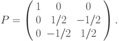 P=\left( \begin{array}{ccc}1 & 0 & 0 \\ 0 & 1/2 & -1/2 \\ 0 & -1/2 & 1/2%\end{array}%\right).