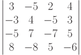 \begin{vmatrix}          3 & -5 & 2 & 4 \\          -3 & 4 & -5 & 3 \\          -5 & 7 & -7 & 5 \\          8 & -8 & 5 & -6          \end{vmatrix}