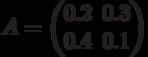 A=\begin{pmatrix} 0.2 & 0.3 \\ 0.4 & 0.1 \end{pmatrix}