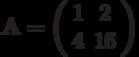 \mathbf{A}=\left( \begin{array}{cc}1 & 2 \\4 & 16 \end{array} \right)