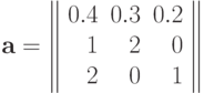 \bf{a=\left\|\begin{array}{rrr}0.4& 0.3& 0.2\\1& 2& 0\\2& 0& 1\\ \end{array}\right\|}