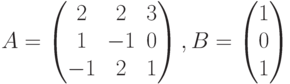 $$A = \begin{pmatrix}2 & 2 & 3\\1 & -1 & 0\\-1 & 2 & 1\end{pmatrix},B = \begin{pmatrix}1\\0\\1\end{pmatrix}$$