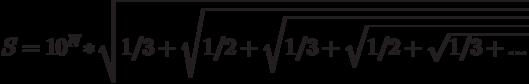 S=10^N*\sqrt{1/3+\sqrt{1/2+\sqrt{1/3+\sqrt {1/2+\sqrt{1/3+...}}}}}