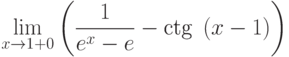 $\lim\limits_{x\rightarrow 1+0}\left(\dfrac{1}{e^{x}-e}-\textrm{ctg}~\left(x-1\right) \right)$