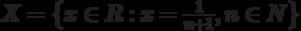 X=\left\{x \in R:x=\frac{1}{n+1},n\in N\right\}