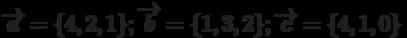\overrightarrow{a}=\{4,2,1\}; \overrightarrow{b}=\{1,3,2\}; \overrightarrow{c}=\{4,1,0\}