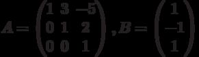 $$A = \begin{pmatrix}1 & 3 & -5\\0 & 1 & 2\\0 & 0 & 1\end{pmatrix},B = \begin{pmatrix}1\\-1\\1\end{pmatrix}$$