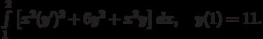\int\limits_1^2\left[x^2(y')^2+6y^2+x^3y\right]dx, \quad y(1)=11.