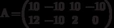 А=$$\begin{pmatrix}10&-10&10&-10\\12&-10&2&0\end{pmatrix}$$