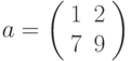 a=\left(\begin{array}{cc} 1 & 2\\ 7 & 9 \end{array}\right)