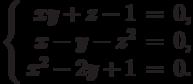 $$\left\{\begin{array}{rcl}     xy + z - 1 & = & 0,\\     x - y - z^2 & = & 0,\\     x^2 - 2y + 1 & = & 0.\\\end{array}\right.$$