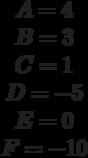 \begin{matrix}A= 4\\B= 3\\C=1 \\D=-5 \\E= 0\\F=-10\end{matrix}