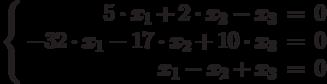$$\left\{  \begin{array}{rcl}  5\cdot x_{1} +2\cdot x_{2} - x_{3} & = & 0 \\  -32\cdot x_{1} - 17\cdot x_{2} + 10\cdot x_{3} & = & 0 \\  x_{1} - x_{2} + x_{3} & = & 0 \\ \end{array}   \right$$