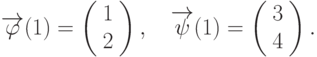 \overrightarrow{\varphi}(1)=\left(\begin{array}{c}  1 \\  2\end{array}\right),\quad \overrightarrow{\psi}(1)=\left(\begin{array}{c}  3 \\  4\end{array}\right).