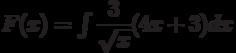 F(x)=\int \dfrac{3}{\sqrt{x}}(4x+3) dx