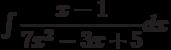 \int \dfrac{x-1}{7x^2-3x+5} dx