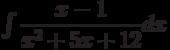 \int \dfrac{x-1}{x^2+5x+12} dx