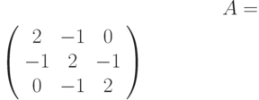 A=$\left( \begin{array}{ccc}2 & -1 & 0 \\ -1 & 2 & -1 \\ 0 & -1 & 2%\end{array}%\right)