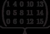 \underbrace{\begin{pmatrix}1 & 4 & 0 & 10 & 13 \\0 & 5 & 8 & 11 & 14 \\0 & 6 & 0 & 12 & 15 \\  \end{pmatrix}}_\text{A}