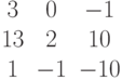 $$\begin{matrix}3&0&-1\\13&2&10\\1&-1&-10\end{matrix}$$
