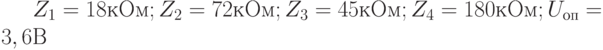 Z_1 = 18 кОм; Z_2 = 72 кОм; Z_3 = 45 кОм; Z_4 = 180 кОм; U_{оп} = 3,6 В