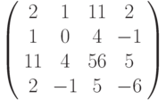 \left( \begin{array}{cccc}2 & 1 & 11 & 2 \\ 1 & 0 & 4 & -1 \\ 11 & 4 & 56 & 5 \\ 2 & -1 & 5 & -6%\end{array}%\right)