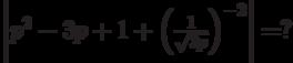 \left| {p^2  - 3p + 1 + \left( {\frac{1}{{\sqrt {3p} }}} \right)^{ - 2} } \right| = ?