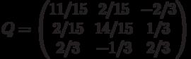 Q=\begin{pmatrix}11/15 & 2/15 & -2/3\\2/15 & 14/15 & 1/3\\2/3 & -1/3 & 2/3\\\end{pmatrix}