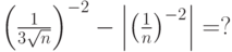 \left( {\frac{1}{{3\sqrt n }}} \right)^{ - 2}  - \left| {\left( {\frac{1}{n}} \right)^{ - 2} } \right| = ?