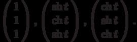 \left(\begin{array}{c}  1 \\  1 \\  1\end{array}\right),\left(\begin{array}{c}  \sh{t} \\  \ch{t} \\  \sh{t}\end{array}\right),\left(\begin{array}{c}  \ch{t} \\  \sh{t} \\  \ch{t}\end{array}\right).