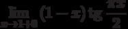 $\lim\limits_{x\rightarrow 1+0}\left(1-x \right)\textrm{tg}~\dfrac{\pi x}{2}$