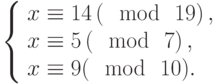 \left\{\begin{array}{l}x \equiv 14\left(\mod~19\right),\\x \equiv 5\left(\mod~7\right),\\x \equiv 9(\mod~10).\end{array}\right