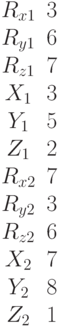 \begin{matrix}R_{x1}&3\\R_{y1}&6\\R_{z1}&7\\X_1&3\\Y_1&5\\Z_1&2\\R_{x2}&7\\R_{y2}&3\\R_{z2}&6\\X_2&7\\Y_2&8\\Z_2&1\end{matrix}