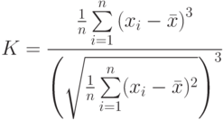 K= \frac{\frac{1}{n} \sum\limits_{i=1}^{n} \left(x_i - \bar x\right)^3}{\left(\sqrt{ \frac{1}{n} \sum\limits_{i=1}^{n} (x_i - \bar x)^2\right)^3}
