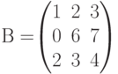 В=$$\begin{pmatrix}1&2&3\\0&6&7\\2&3&4 \end{pmatrix}$$