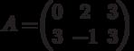 A=$$\begin{pmatrix}0&2&3\\3&-1&3\end{pmatrix}$$