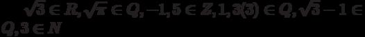 \sqrt{3} \in R, \sqrt{\pi} \in Q, -1,5 \in Z, 1,3(3) \in Q, \sqrt{3} -1 \in Q, 3 \in N