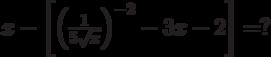 x - \left[ {\left( {\frac{1}{{5\sqrt x }}} \right)^{ - 2}  - 3x - 2} \right] = ?