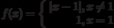 f(x) = \left\{ \begin{array}{r} |x - 1|, x \neq 1 \\ 1, x = 1 \end{array} \right.