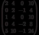 $$\begin{pmatrix}2&4&0&10\\0&2&-1&4\\1&4&0&10\\0&4&-2&8\\5&10&-1&24\end{pmatrix}$$