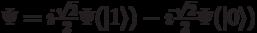 \Psi=i\frac{\sqrt{2}}{2}\Psi(|1\rangle) - i\frac{\sqrt{2}}{2}\Psi(|0\rangle)