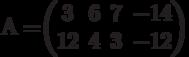 А=$$\begin{pmatrix}3&6&7&-14\\12& 4&3&-12\end{pmatrix}$$