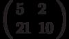 \left(\begin{array}{ll}5 & 2 \\ 21 & 10 \end{array}\right)