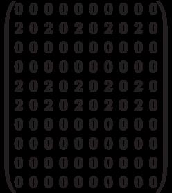\begin{pmatrix}0 & 0 & 0 & 0 & 0 & 0 & 0 & 0 & 0 & 0 \\2 & 0 & 2 & 0 & 2 & 0 & 2 & 0 & 2 & 0 \\0 & 0 & 0 & 0 & 0 & 0 & 0 & 0 & 0 & 0 \\0 & 0 & 0 & 0 & 0 & 0 & 0 & 0 & 0 & 0 \\2 & 0 & 2 & 0 & 2 & 0 & 2 & 0 & 2 & 0 \\2 & 0 & 2 & 0 & 2 & 0 & 2 & 0 & 2 & 0 \\0 & 0 & 0 & 0 & 0 & 0 & 0 & 0 & 0 & 0 \\0 & 0 & 0 & 0 & 0 & 0 & 0 & 0 & 0 & 0 \\0 & 0 & 0 & 0 & 0 & 0 & 0 & 0 & 0 & 0 \\0 & 0 & 0 & 0 & 0 & 0 & 0 & 0 & 0 & 0 \\  \end{pmatrix}