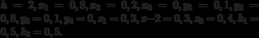 h = 2, x _1 = 0,8, x_2 = 0,2, x_3 = 0, y_1 = 0,1, y_2 = 0,8, y_3 = 0,1, y_4 = 0, z_1 = 0,3, z-2 = 0,3, z_3 = 0,4, k_1 = 0,5, k_2 = 0,5.