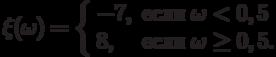 \xi(\omega)=\left\{\begin{array}{ll}-7, & \text{если}\;\omega<0,5\\ 8, & \text{если}\;\omega\ge 0,5.\end{arrey}\right.