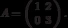 A=\left(\begin{array}{cc}  1 & 2 \\  0 & 3\end{array}\right).