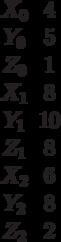 \begin {matrix}X_0&4\\Y_0&5\\Z_0&1\\X_1&8\\Y_1&10\\Z_1&8\\X_2&6\\Y_2&8\\Z_2&2\end{matrix}